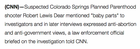 "CNN quote reading ""Suspected Colorado Springs Planned Parenthood Shooter Robert Lewis Dear mentioned ""baby parts"" to investigators and in later interviews expressed anti-abortion and anti-government views, a law enforcement official briefed on the investigation told CNN."""